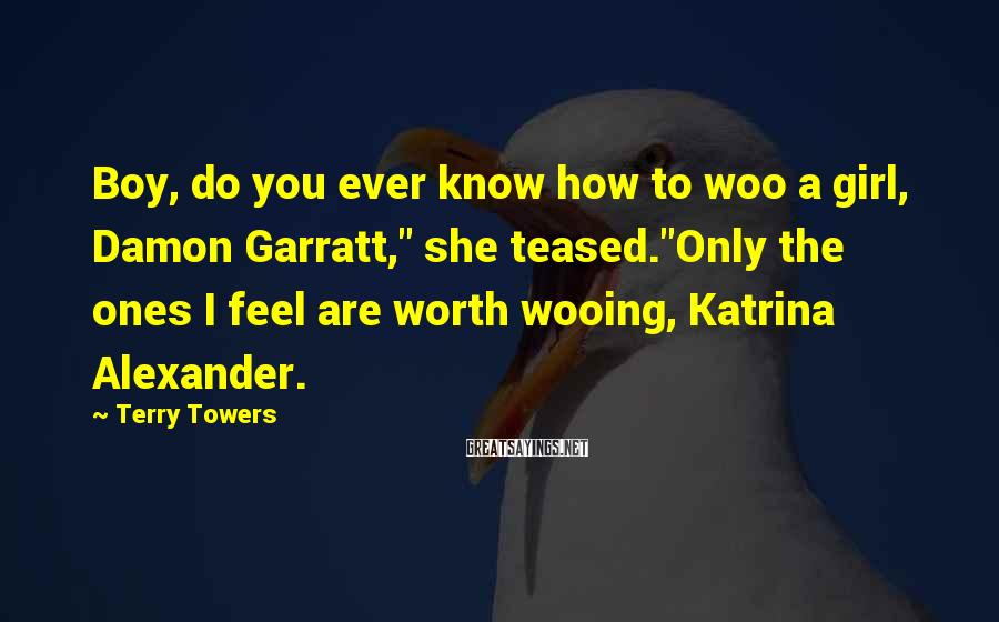 """Terry Towers Sayings: Boy, do you ever know how to woo a girl, Damon Garratt,"""" she teased.""""Only the"""