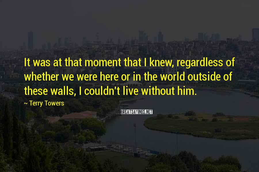 Terry Towers Sayings: It was at that moment that I knew, regardless of whether we were here or