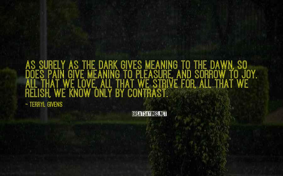 Terryl Givens Sayings: As surely as the dark gives meaning to the dawn, so does pain give meaning