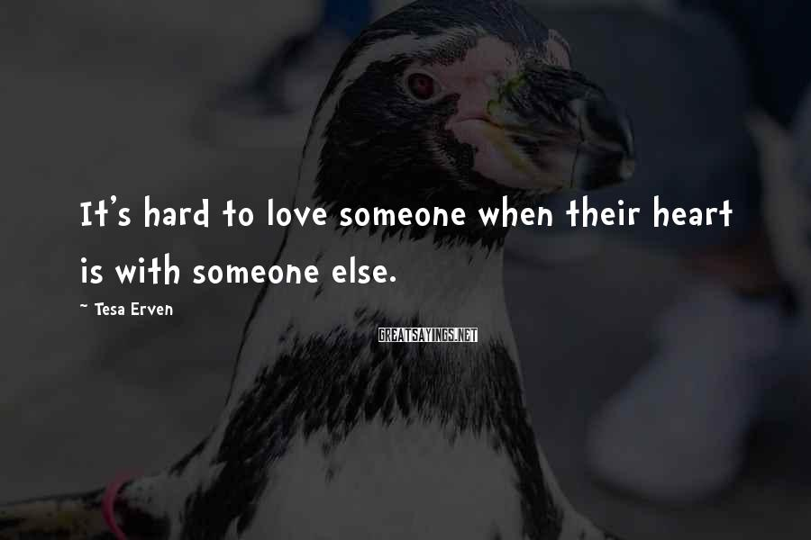 Tesa Erven Sayings: It's hard to love someone when their heart is with someone else.