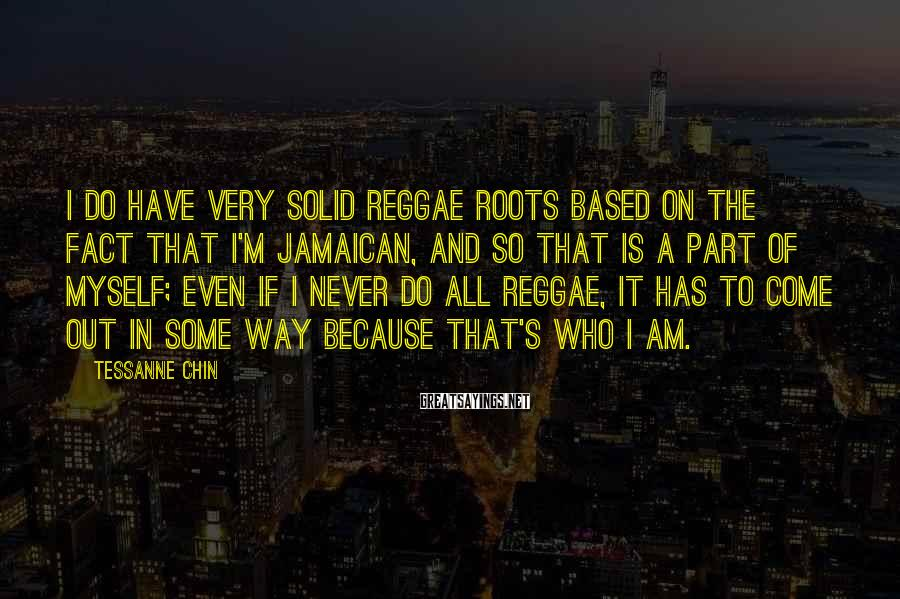 Tessanne Chin Sayings: I do have very solid reggae roots based on the fact that I'm Jamaican, and