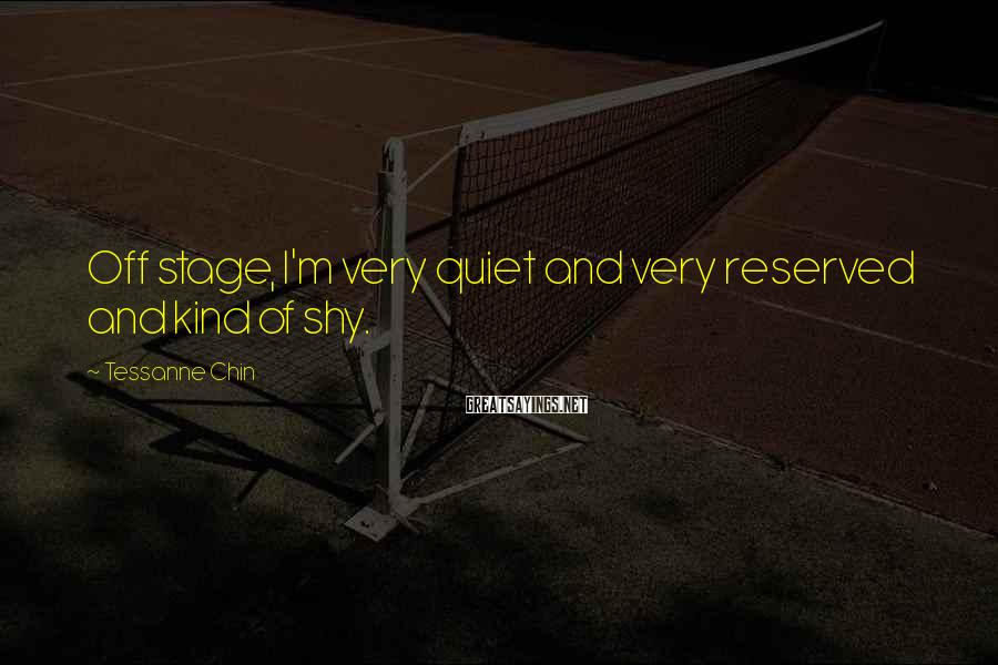 Tessanne Chin Sayings: Off stage, I'm very quiet and very reserved and kind of shy.