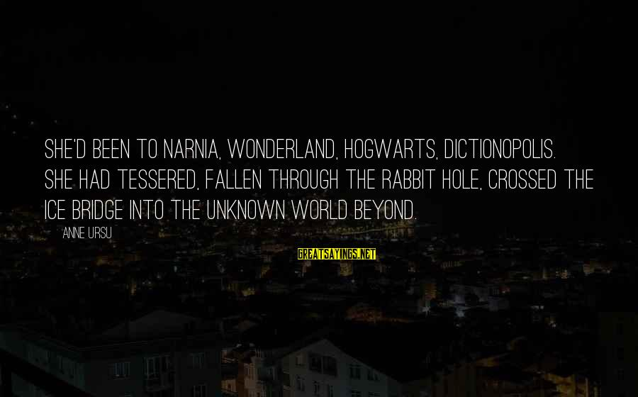 Tessered Sayings By Anne Ursu: She'd been to Narnia, Wonderland, Hogwarts, Dictionopolis. She had tessered, fallen through the rabbit hole,