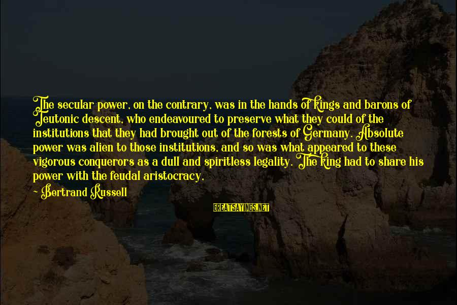 Teutonic Sayings By Bertrand Russell: The secular power, on the contrary, was in the hands of kings and barons of
