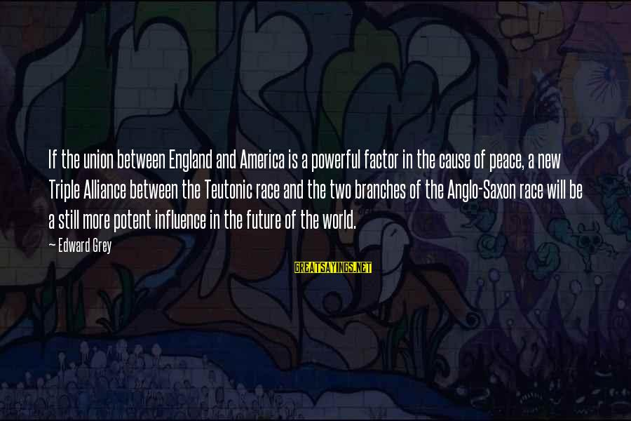 Teutonic Sayings By Edward Grey: If the union between England and America is a powerful factor in the cause of