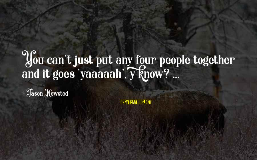 Texas Chainsaw Massacre Sheriff Sayings By Jason Newsted: You can't just put any four people together and it goes 'yaaaaah', y'know? ...