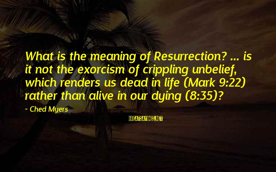 Texas Workers Comp Sayings By Ched Myers: What is the meaning of Resurrection? ... is it not the exorcism of crippling unbelief,