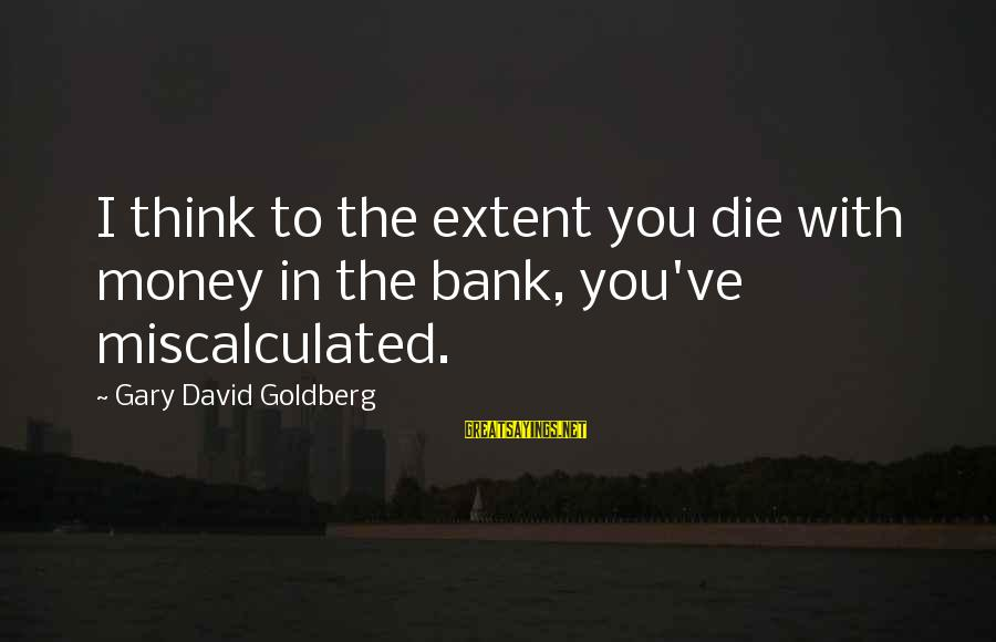Texas Workers Comp Sayings By Gary David Goldberg: I think to the extent you die with money in the bank, you've miscalculated.