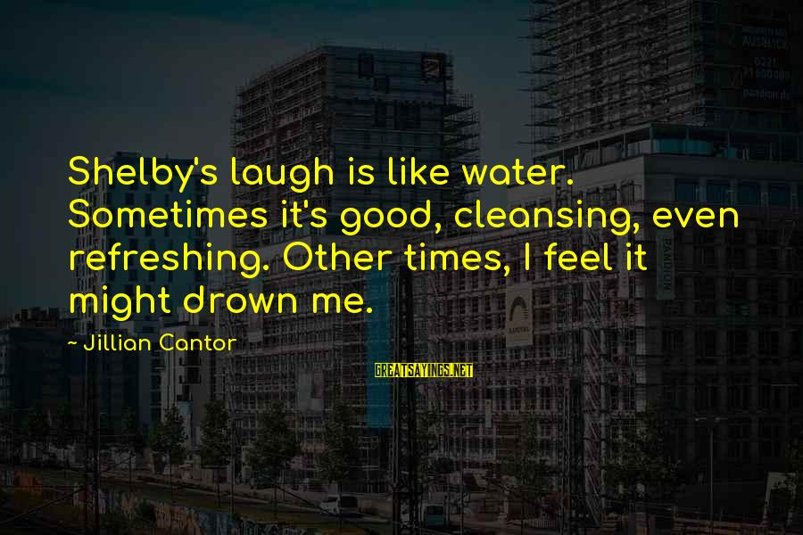 Texting Me First Sayings By Jillian Cantor: Shelby's laugh is like water. Sometimes it's good, cleansing, even refreshing. Other times, I feel
