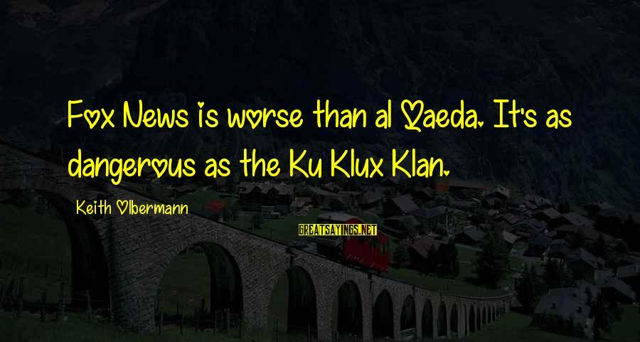 Tfios Unpopular Sayings By Keith Olbermann: Fox News is worse than al Qaeda. It's as dangerous as the Ku Klux Klan.