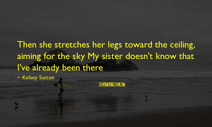 Tgi Friday Sayings By Kelsey Sutton: Then she stretches her legs toward the ceiling, aiming for the sky My sister doesn't
