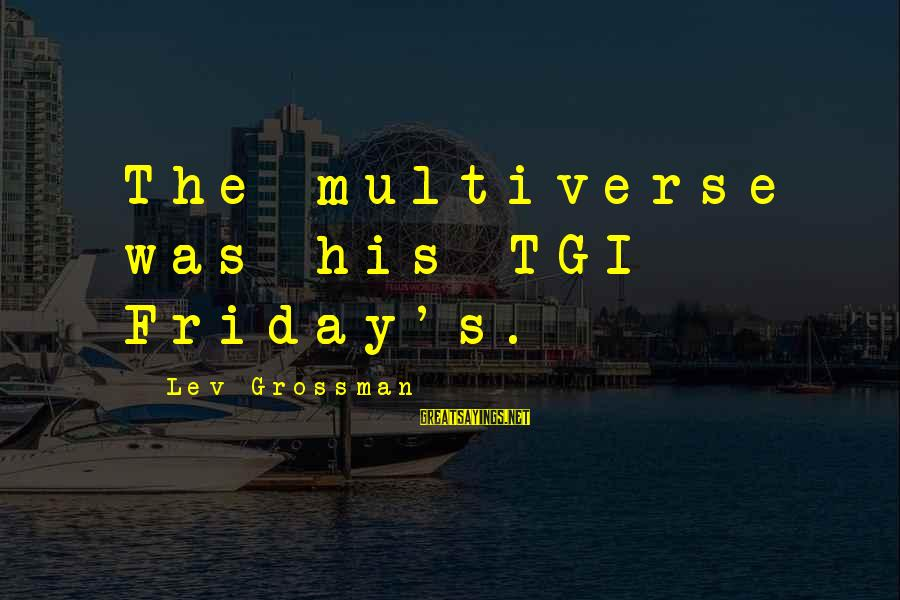 Tgi Friday Sayings By Lev Grossman: The multiverse was his TGI Friday's.