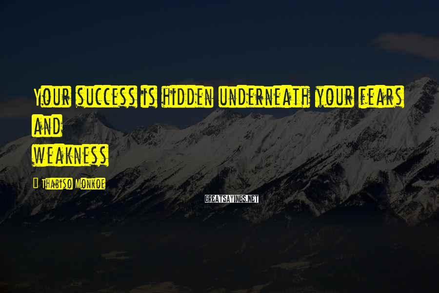 Thabiso Monkoe Sayings: Your success is hidden underneath your fears and weakness