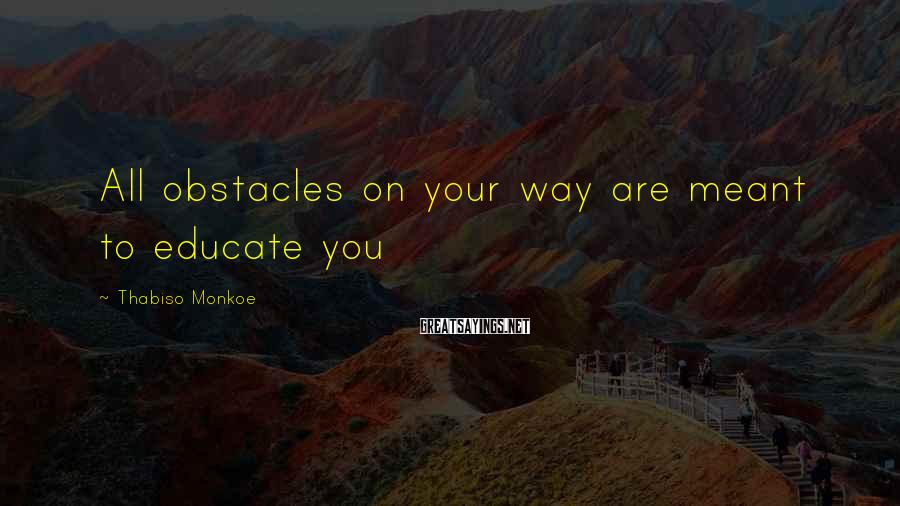 Thabiso Monkoe Sayings: All obstacles on your way are meant to educate you