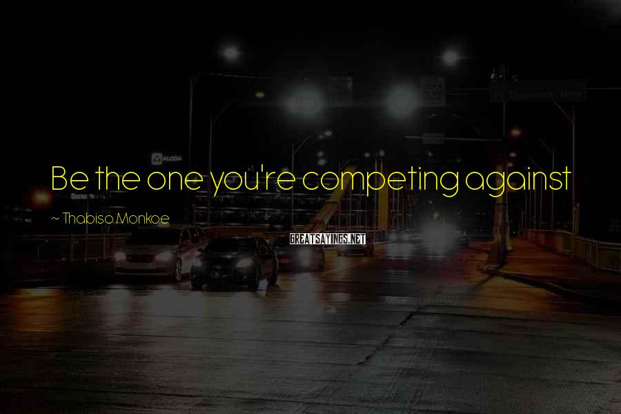 Thabiso Monkoe Sayings: Be the one you're competing against