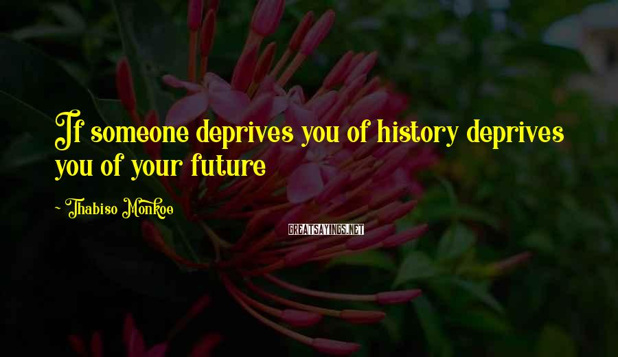 Thabiso Monkoe Sayings: If someone deprives you of history deprives you of your future