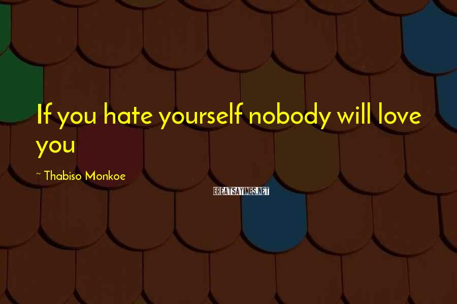 Thabiso Monkoe Sayings: If you hate yourself nobody will love you