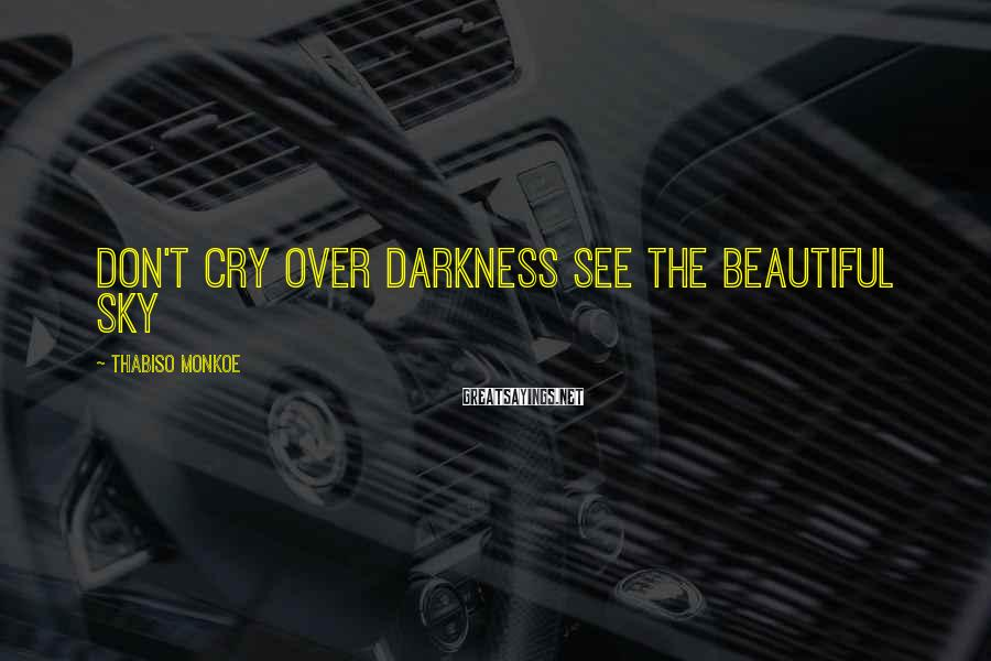 Thabiso Monkoe Sayings: Don't cry over darkness see the beautiful sky
