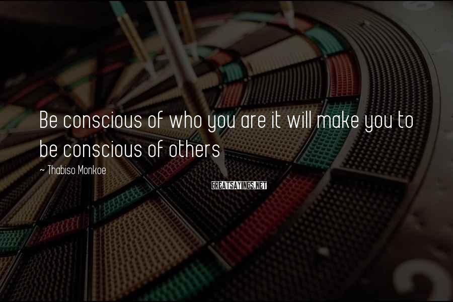 Thabiso Monkoe Sayings: Be conscious of who you are it will make you to be conscious of others