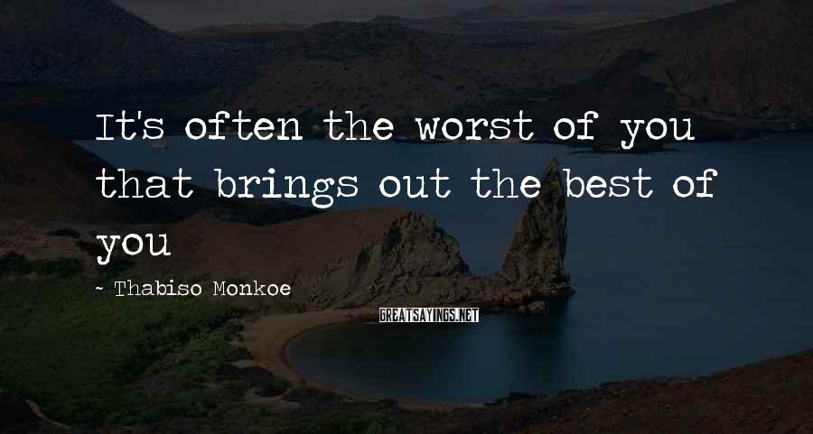 Thabiso Monkoe Sayings: It's often the worst of you that brings out the best of you