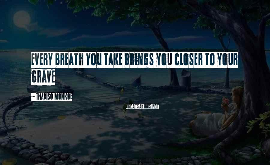 Thabiso Monkoe Sayings: Every breath you take brings you closer to your grave