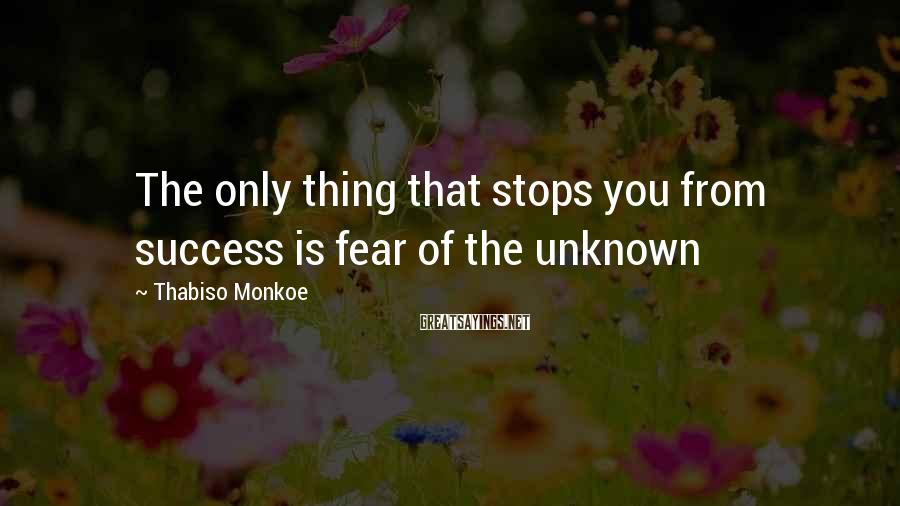Thabiso Monkoe Sayings: The only thing that stops you from success is fear of the unknown