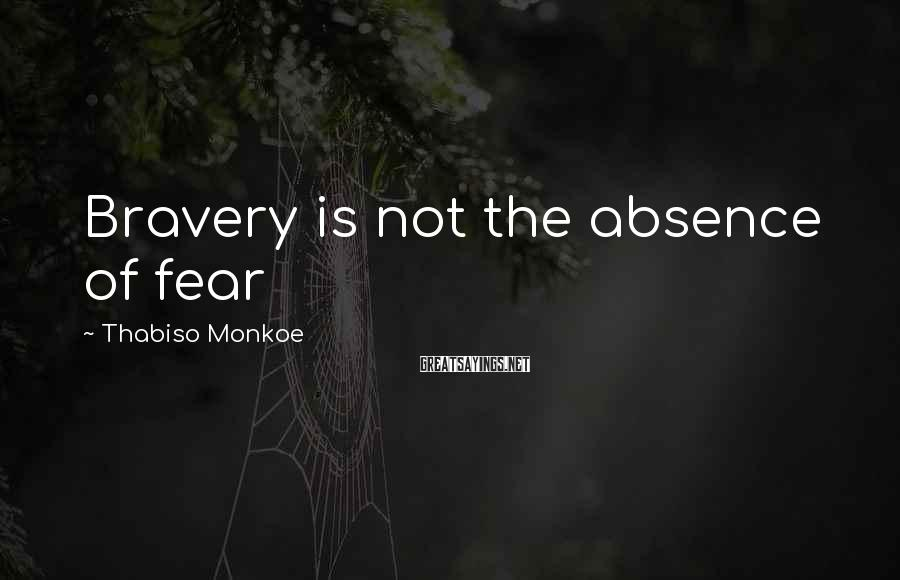 Thabiso Monkoe Sayings: Bravery is not the absence of fear