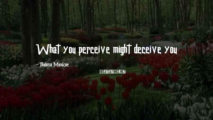Thabiso Monkoe Sayings: What you perceive might deceive you