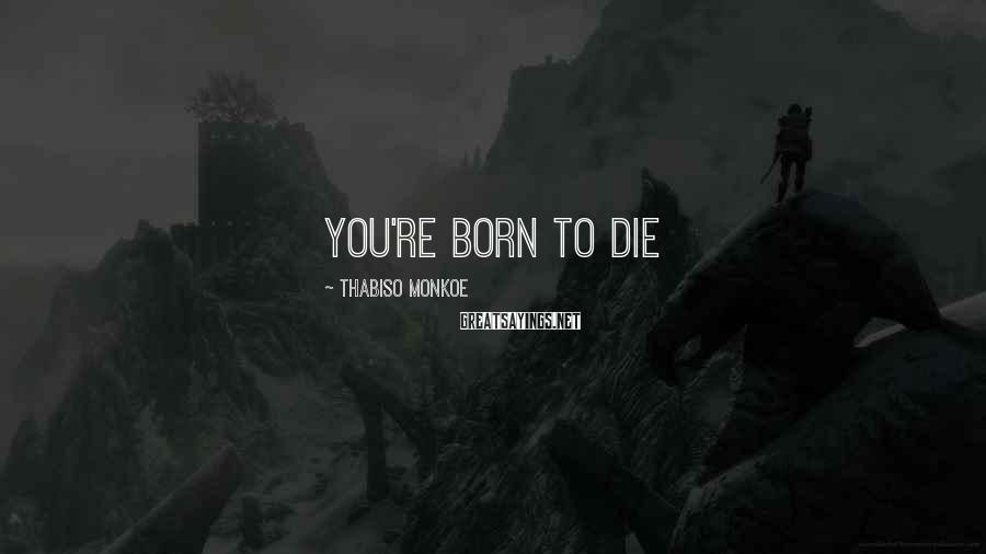 Thabiso Monkoe Sayings: You're born to die