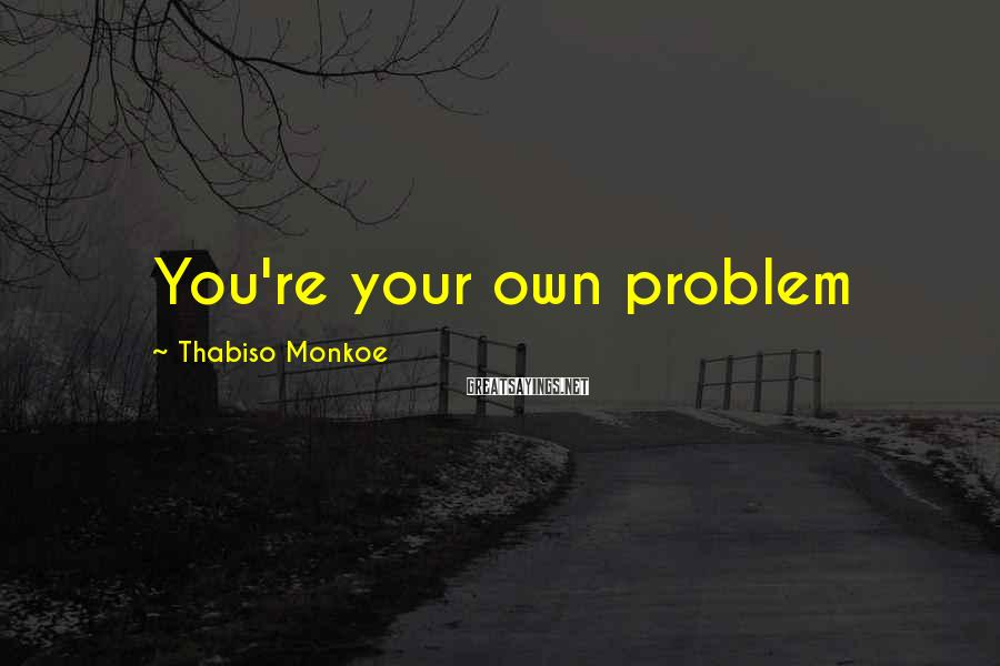 Thabiso Monkoe Sayings: You're your own problem