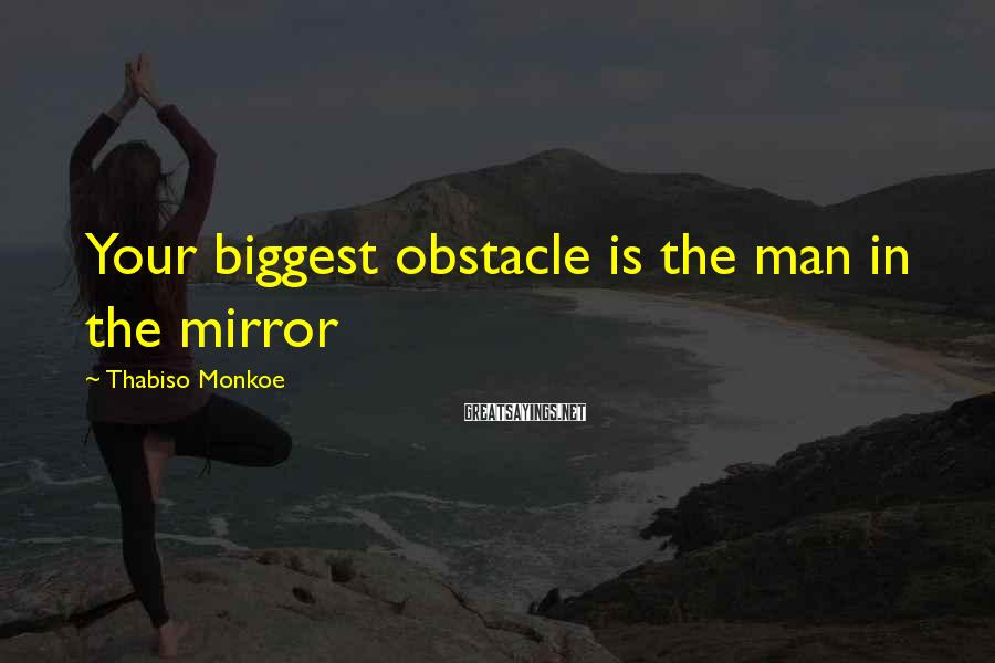 Thabiso Monkoe Sayings: Your biggest obstacle is the man in the mirror