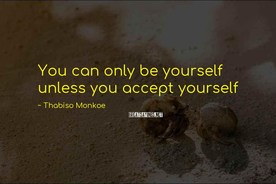 Thabiso Monkoe Sayings: You can only be yourself unless you accept yourself