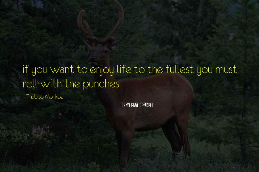 Thabiso Monkoe Sayings: if you want to enjoy life to the fullest you must roll with the punches