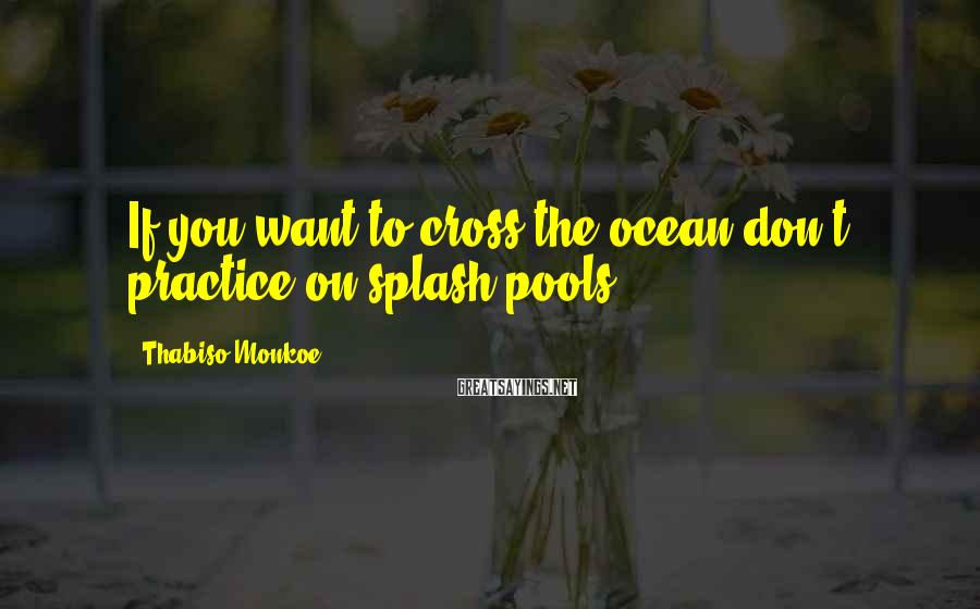 Thabiso Monkoe Sayings: If you want to cross the ocean don't practice on splash pools