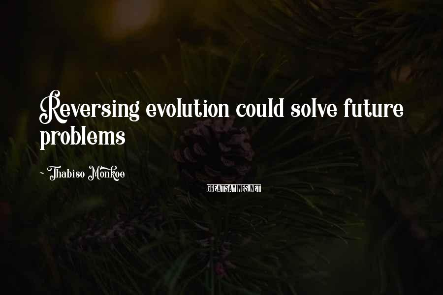 Thabiso Monkoe Sayings: Reversing evolution could solve future problems