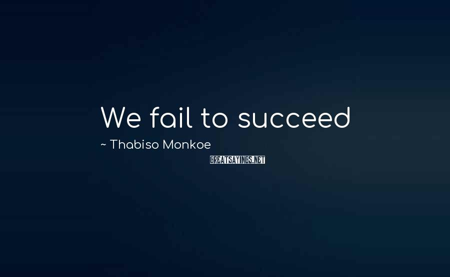Thabiso Monkoe Sayings: We fail to succeed