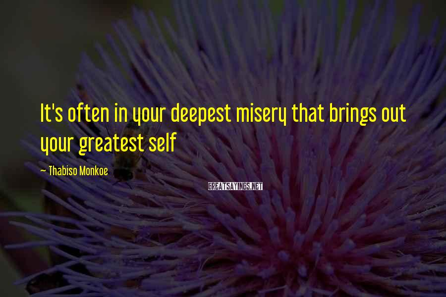 Thabiso Monkoe Sayings: It's often in your deepest misery that brings out your greatest self