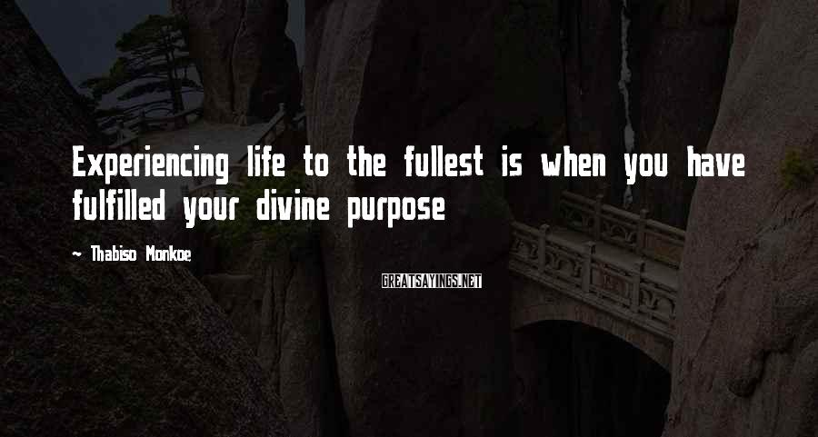Thabiso Monkoe Sayings: Experiencing life to the fullest is when you have fulfilled your divine purpose