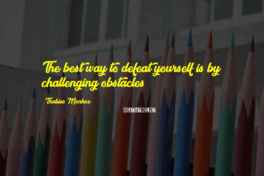 Thabiso Monkoe Sayings: The best way to defeat yourself is by challenging obstacles