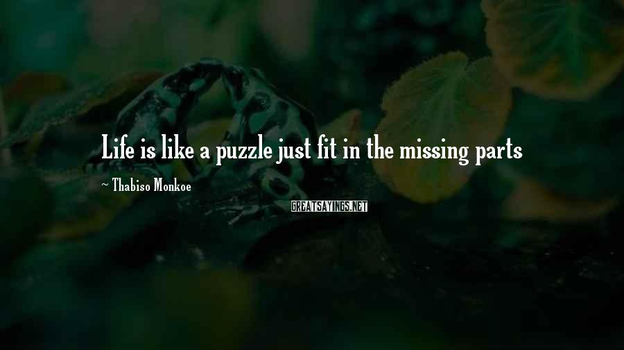 Thabiso Monkoe Sayings: Life is like a puzzle just fit in the missing parts