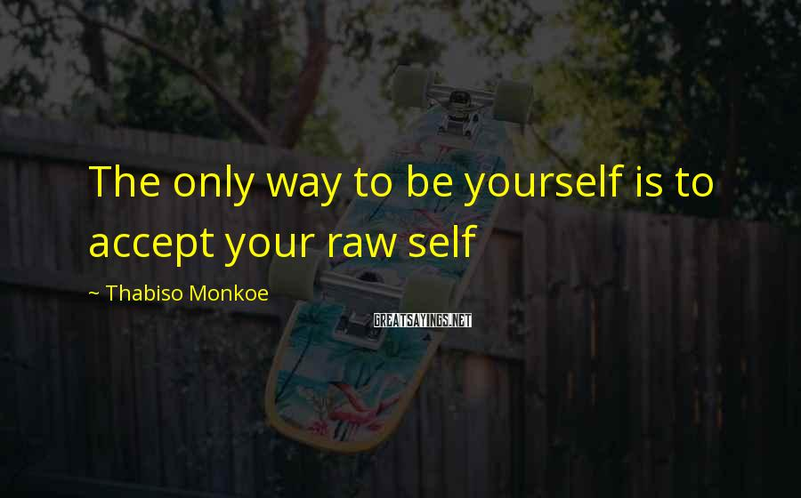 Thabiso Monkoe Sayings: The only way to be yourself is to accept your raw self