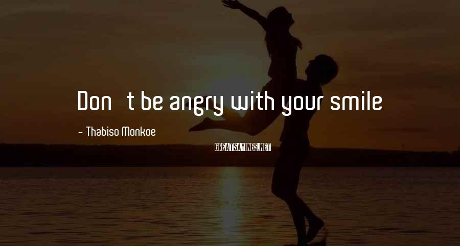 Thabiso Monkoe Sayings: Don't be angry with your smile