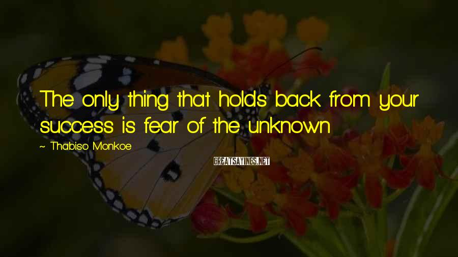 Thabiso Monkoe Sayings: The only thing that holds back from your success is fear of the unknown