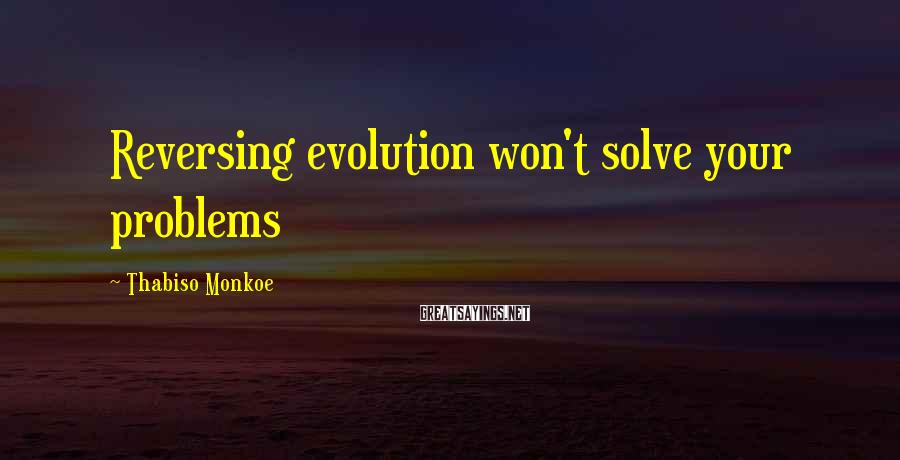 Thabiso Monkoe Sayings: Reversing evolution won't solve your problems