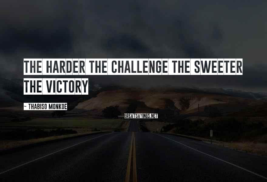 Thabiso Monkoe Sayings: The harder the challenge the sweeter the victory