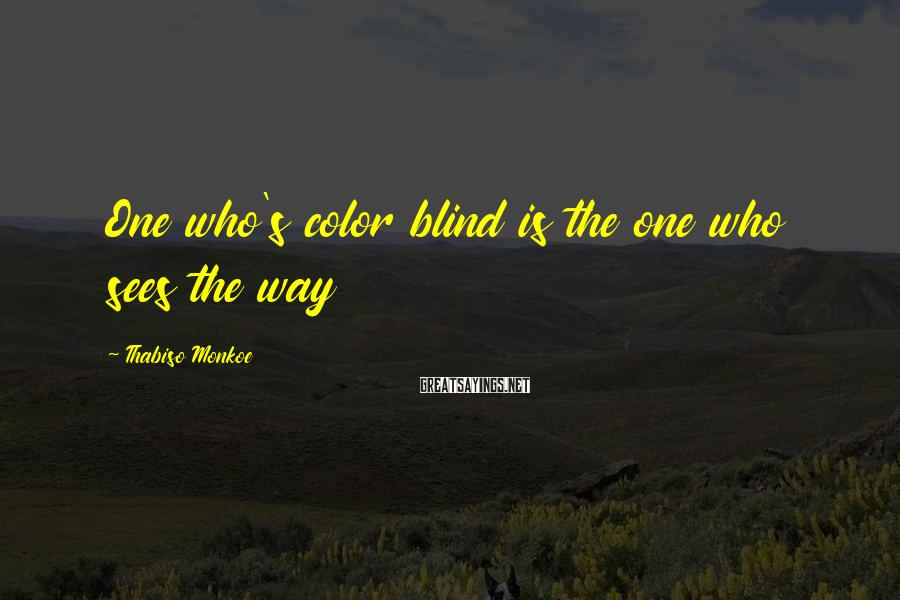 Thabiso Monkoe Sayings: One who's color blind is the one who sees the way