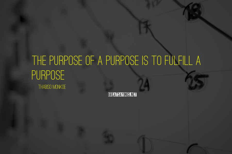 Thabiso Monkoe Sayings: The purpose of a purpose is to fulfill a purpose