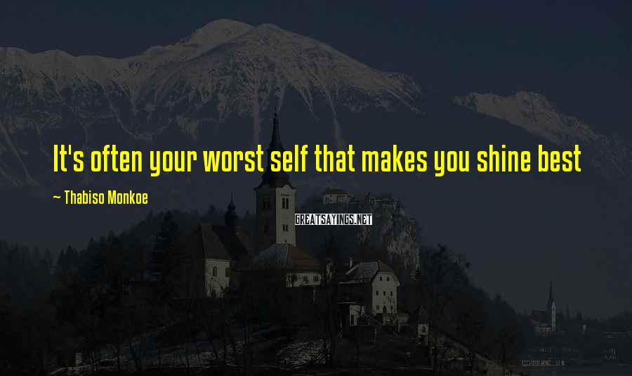 Thabiso Monkoe Sayings: It's often your worst self that makes you shine best