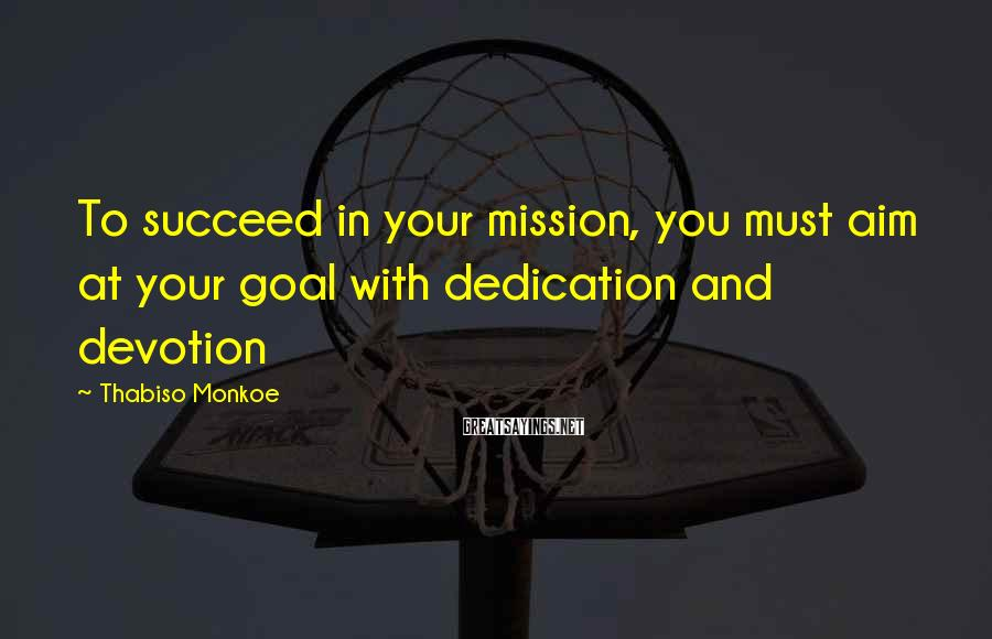 Thabiso Monkoe Sayings: To succeed in your mission, you must aim at your goal with dedication and devotion