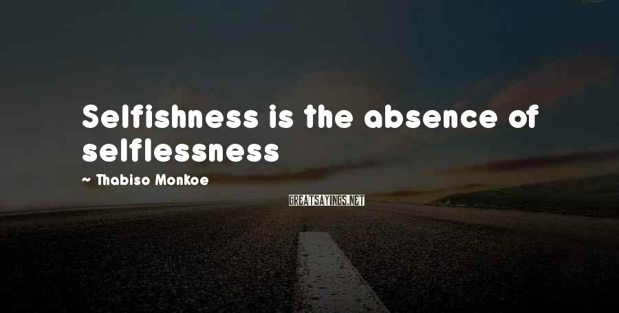 Thabiso Monkoe Sayings: Selfishness is the absence of selflessness